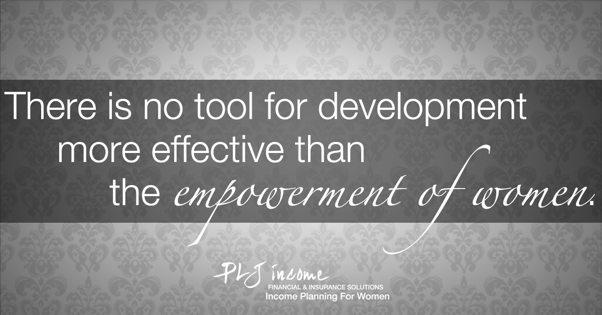 PLJ Income - There is no tool for development more effective than the empowerment of women
